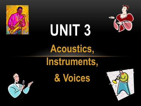 Acoustics, Instruments, & Voices UNIT 3. ACOUSTICS - WHAT IS IT? Acoustics is the science of sound.