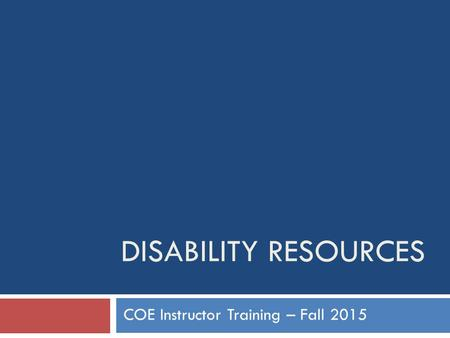 DISABILITY RESOURCES COE Instructor Training – Fall 2015.