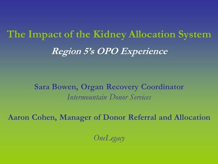 The Impact of the Kidney Allocation System Sara Bowen, Organ Recovery Coordinator Intermountain Donor Services Aaron Cohen, Manager of Donor Referral and.