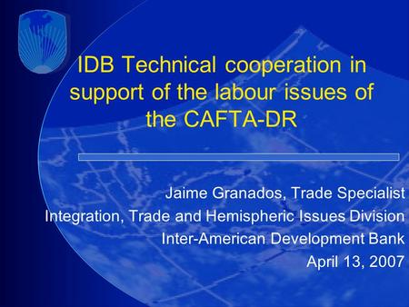 IDB Technical cooperation in support of the labour issues of the CAFTA-DR Jaime Granados, Trade Specialist Integration, Trade and Hemispheric Issues Division.