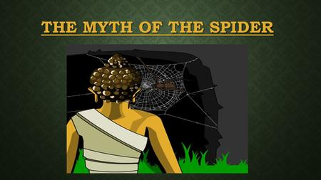 THE MYTH OF THE SPIDER. Once upon a time, there was a temple to which many people went to pray to the Buddha. A spider made a net on the beams. As time.