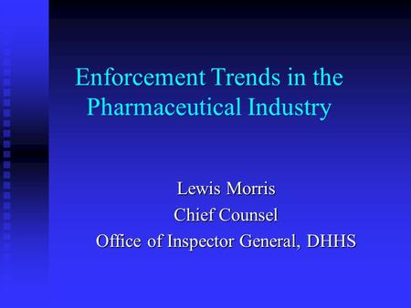 Enforcement Trends in the Pharmaceutical Industry Lewis Morris Chief Counsel Office of Inspector General, DHHS.