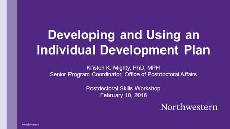 Developing and Using an Individual Development Plan Kristen K. Mighty, PhD, MPH Senior Program Coordinator, Office of Postdoctoral Affairs Postdoctoral.