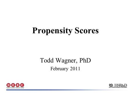 Todd Wagner, PhD February 2011 Propensity Scores.