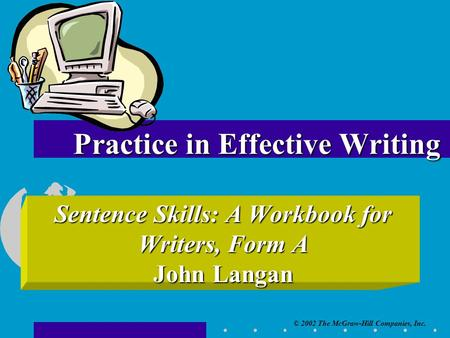 © 2002 The McGraw-Hill Companies, Inc. Sentence Skills: A Workbook for Writers, Form A John Langan Practice in Effective Writing.
