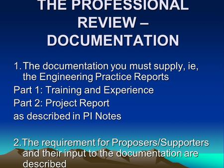 THE PROFESSIONAL REVIEW – DOCUMENTATION 1.The documentation you must supply, ie, the Engineering Practice Reports Part 1: Training and Experience Part.