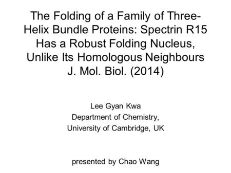 The Folding of a Family of Three- Helix Bundle Proteins: Spectrin R15 Has a Robust Folding Nucleus, Unlike Its Homologous Neighbours J. Mol. Biol. (2014)