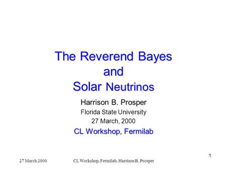 1 27 March 2000CL Workshop, Fermilab, Harrison B. Prosper The Reverend Bayes and Solar Neutrinos Harrison B. Prosper Florida State University 27 March,