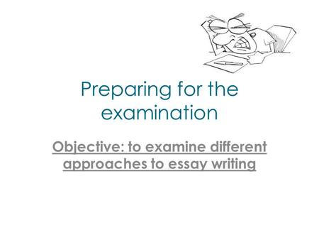 Preparing for the examination Objective: to examine different approaches to essay writing.
