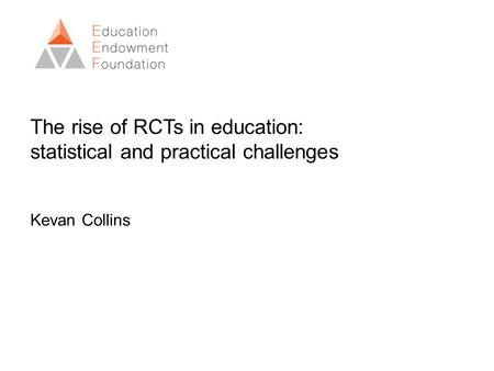 The rise of RCTs in education: statistical and practical challenges Kevan Collins.