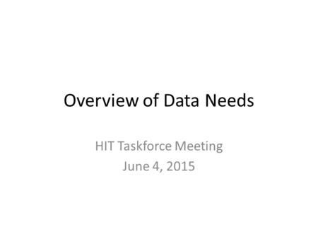 Overview of Data Needs HIT Taskforce Meeting June 4, 2015.