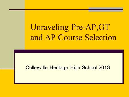 Unraveling Pre-AP,GT and AP Course Selection Colleyville Heritage High School 2013.