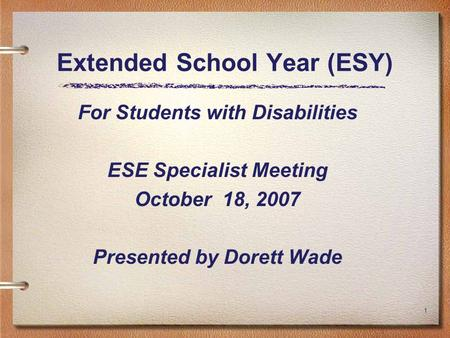 1 Extended School Year (ESY) For Students with Disabilities ESE Specialist Meeting October 18, 2007 Presented by Dorett Wade.
