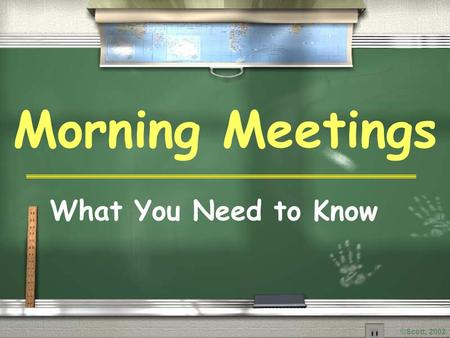 ©Scott, 2002 Morning Meetings What You Need to Know.