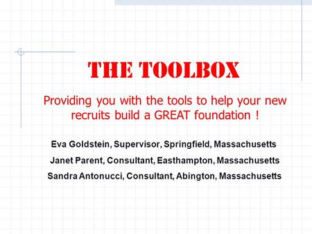 Eva Goldstein, Supervisor, Springfield, Massachusetts The Toolbox Providing you with the tools to help your new recruits build a GREAT foundation ! Janet.