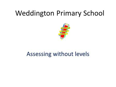 Weddington Primary School Assessing without levels.
