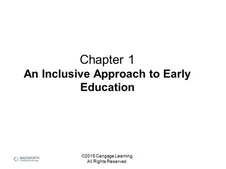 Chapter 1 An Inclusive Approach to Early Education ©2015 Cengage Learning. All Rights Reserved.