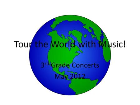 Tour the World with Music! 3 rd Grade Concerts May 2012.