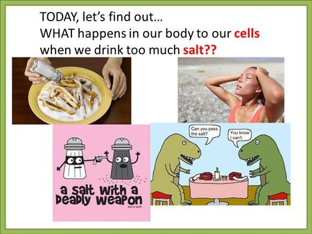 TODAY, let's find out… WHAT happens in our body to our cells when we drink too much salt??