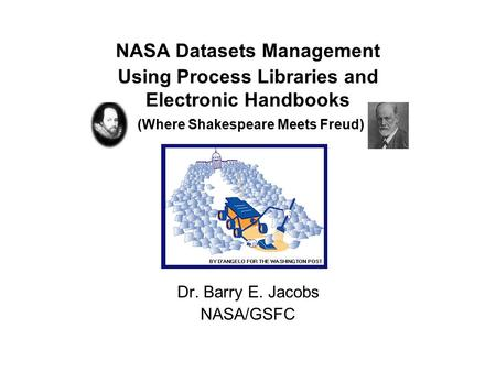 NASA Datasets Management Using Process Libraries and Electronic Handbooks (Where Shakespeare Meets Freud) Dr. Barry E. Jacobs NASA/GSFC.