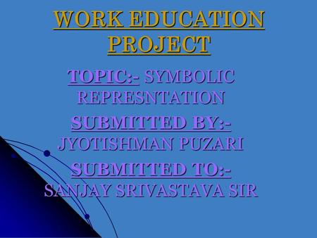 WORK EDUCATION PROJECT TOPIC:- SYMBOLIC REPRESNTATION SUBMITTED BY:- JYOTISHMAN PUZARI SUBMITTED TO:- SANJAY SRIVASTAVA SIR.