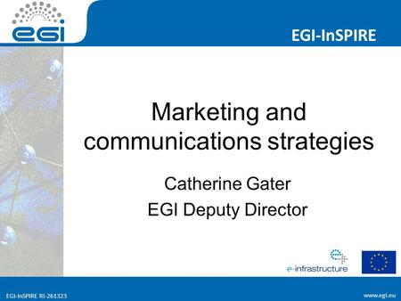 Www.egi.eu EGI-InSPIRE RI-261323 EGI-InSPIRE www.egi.eu EGI-InSPIRE RI-261323 Marketing and communications strategies Catherine Gater EGI Deputy Director.