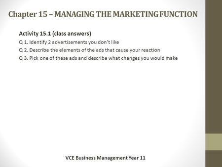 Chapter 15 – MANAGING THE MARKETING FUNCTION Activity 15.1 (class answers) Q 1. Identify 2 advertisements you don't like Q 2. Describe the elements of.