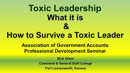 What it is & How to Survive a Toxic Leader Toxic Leadership Rick Olsen Command & General Staff College Fort Leavenworth, Kansas Association of Government.
