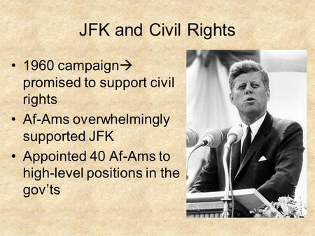 JFK and Civil Rights 1960 campaign  promised to support civil rights Af-Ams overwhelmingly supported JFK Appointed 40 Af-Ams to high-level positions in.