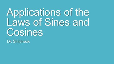 Applications of the Laws of Sines and Cosines Dr. Shildneck.