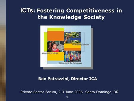 1 ICTs ICTs : Fostering Competitiveness in the Knowledge Society Private Sector Forum, 2-3 June 2006, Santo Domingo, DR Ben Petrazzini, Director ICA.