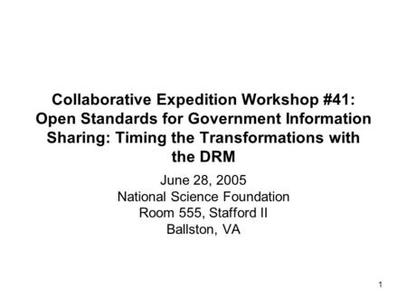1 Collaborative Expedition Workshop #41: Open Standards for Government Information Sharing: Timing the Transformations with the DRM June 28, 2005 National.