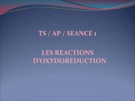 TS / AP / SEANCE 1 LES REACTIONS D'OXYDOREDUCTION.
