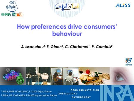 F O O D A N D N U T R I T I O N A G R I C U L T U R E E N V I R O N M E N T How preferences drive consumers' behaviour S. Issanchou 1, E. Ginon 1, C. Chabanet.