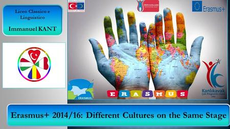 Erasmus+ 2014/16: Different Cultures on the Same Stage Liceo Classico e Linguistico Immanuel KANT.