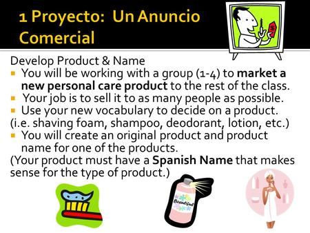 Develop Product & Name  You will be working with a group (1-4) to market a new personal care product to the rest of the class.  Your job is to sell it.
