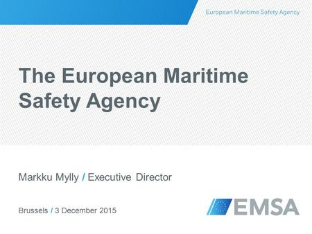 Brussels / 3 December 2015 Markku Mylly / Executive Director The European Maritime Safety Agency.