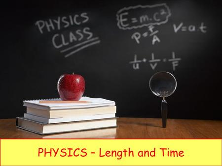PHYSICS – Length and Time. LEARNING OBJECTIVES 1.1 Length and time Core Use and describe the use of rules and measuring cylinders to find a length or.