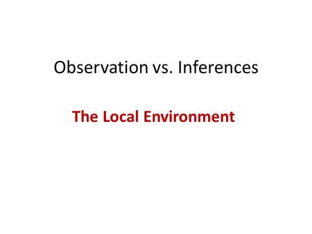 Observation vs. Inferences The Local Environment.