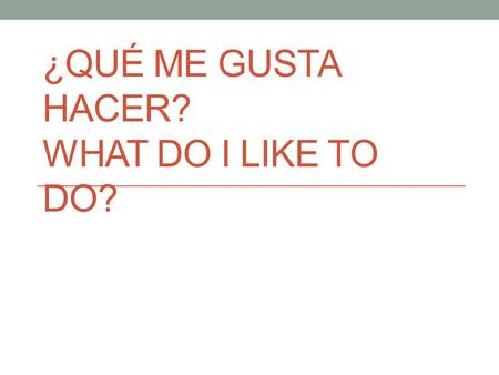 ¿QUÉ ME GUSTA HACER? WHAT DO I LIKE TO DO?. ¿A ti te gusta_______? Do you like________?