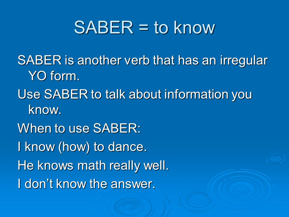 SABER = to know Yo Sé I know Nosotros Sabemos We know Tú Sabes You know / Do you know x Él, Ella, Usted Sabe He/She/You know(s) Ellos, Ellas, Ustedes Saben They/ all of you know