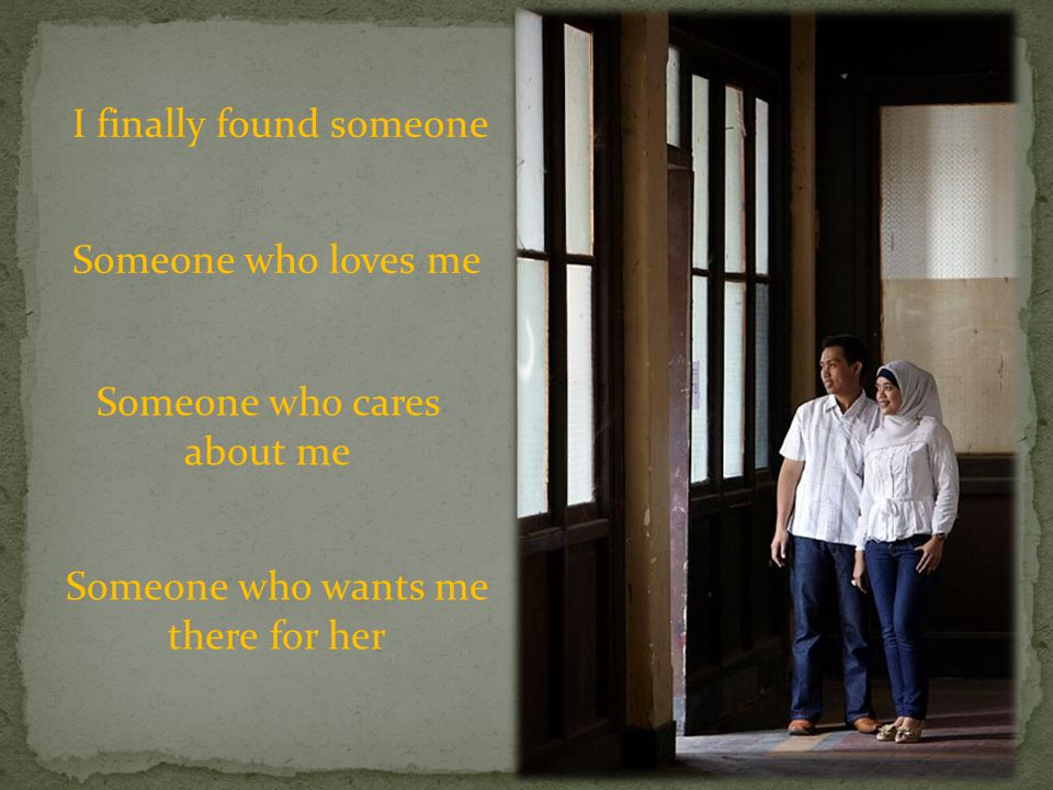 Someone who loves me Someone who cares about me Someone who wants me there for her I finally found someone