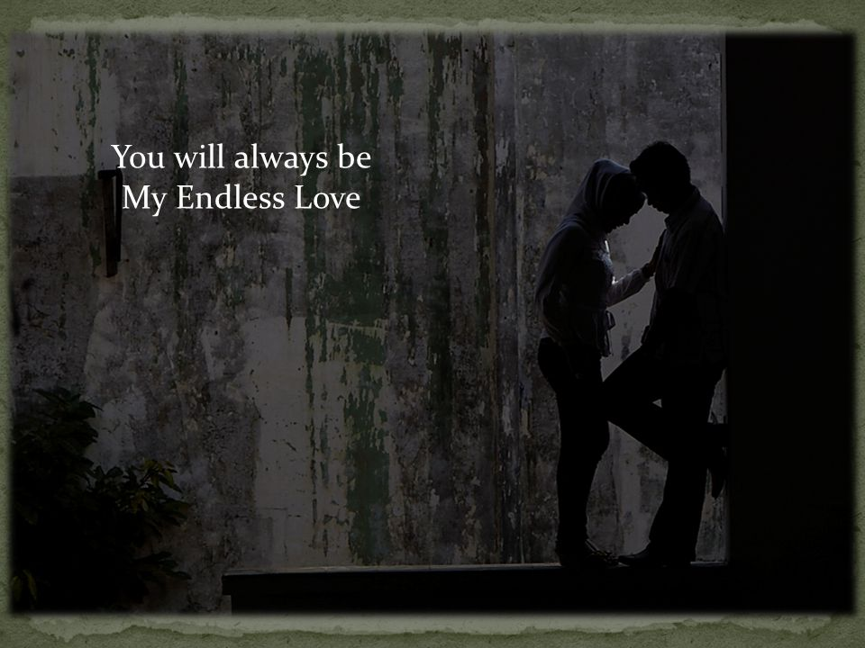 You will always be My Endless Love
