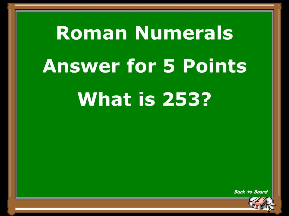 Roman Numerals Answer for 5 Points What is 253? Back to Board