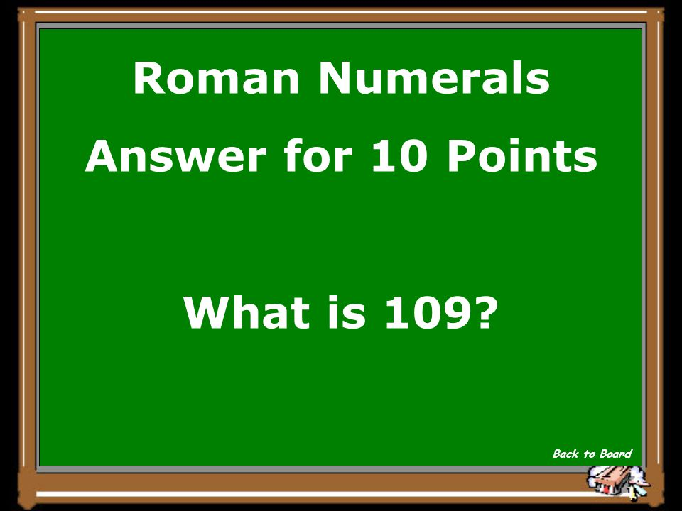 Roman Numerals Answer for 10 Points What is 109? Back to Board