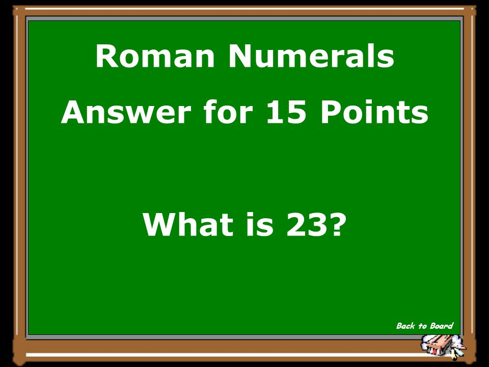 Roman Numerals Answer for 15 Points What is 23? Back to Board