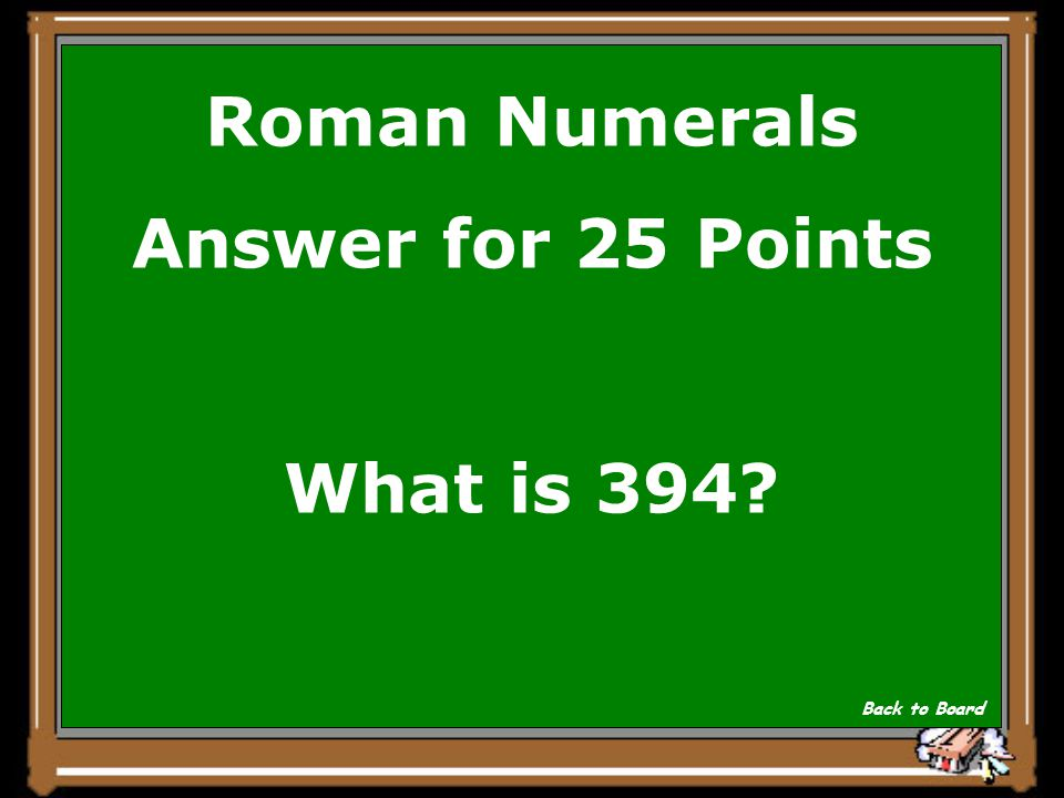 Roman Numerals Answer for 25 Points What is 394? Back to Board