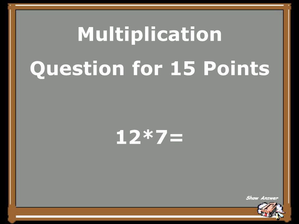 Multiplication Question for 15 Points 12*7= Show Answer