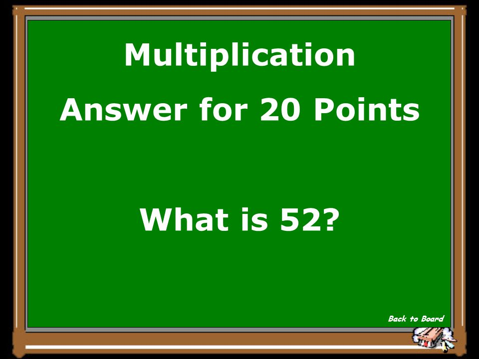 Multiplication Answer for 20 Points What is 52? Back to Board