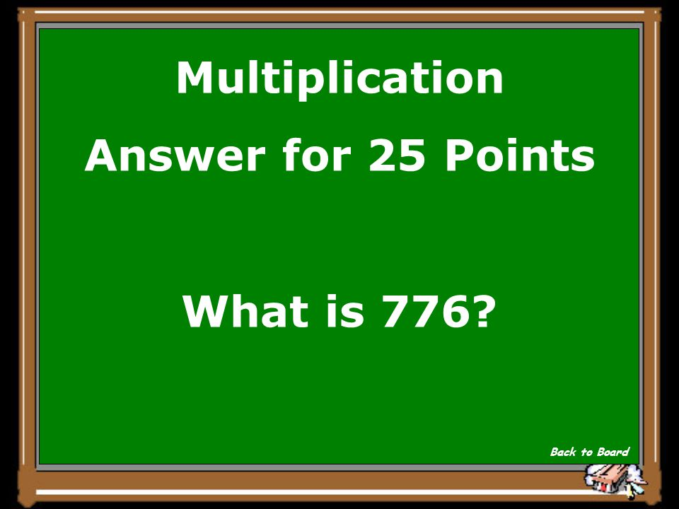 Multiplication Answer for 25 Points What is 776? Back to Board